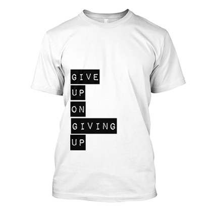 Give up on giving up t-shirt