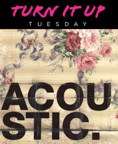 Turn it up Tuesday: Acoustic Edition