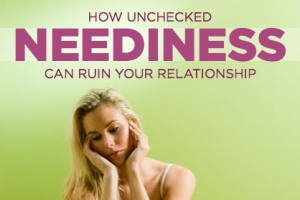 How Unchecked Neediness Can Ruin a Good Relationship